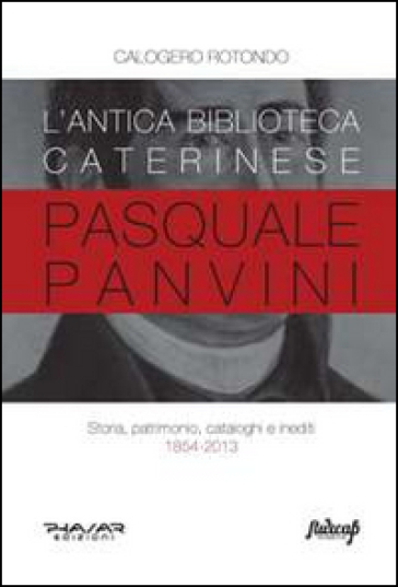 L'antica biblioteca caterinese Pasquale Panvini. Storia, patrimonio, cataloghi e inediti. 1854-2013 - Calogero Rotondo |