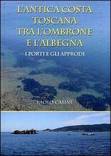 L'antica costa toscana tra l'Ombrone e l'Albegna. I porti e gli approdi - Paolo Casini pdf epub