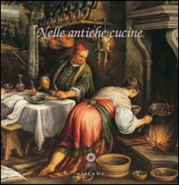 Nelle antiche cucine. Catalogo della mostra (Poggio a Caiano, 4 luglio-25 ottobre 2015) - Maria Matilde Simari |