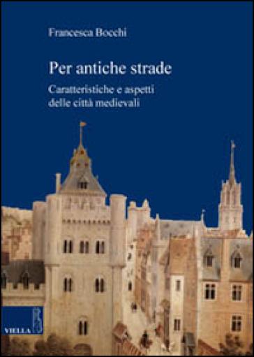 Per antiche strade. Caratteristiche e aspetti delle città medievali - Francesca Bocchi | Jonathanterrington.com