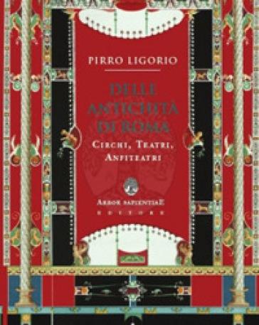 Delle antichità di Roma. Circhi, teatri, anfiteatri e paradossi - Pirro Ligorio | Rochesterscifianimecon.com
