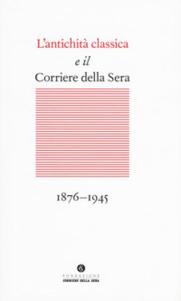 L'antichità classica e il Corriere della Sera (1876-1945) - M. Marvulli |