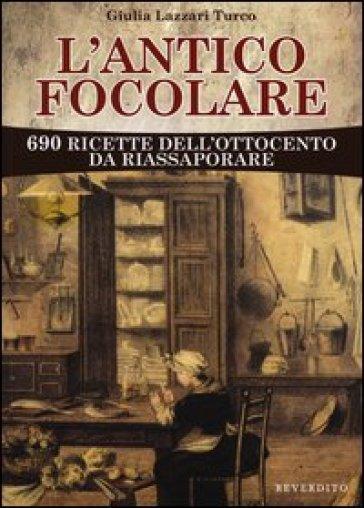 L'antico focolare. 690 ricette dell'Ottocento da riassaporare - Giulia Lazzari Turco   Rochesterscifianimecon.com