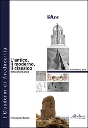 L'antico, il moderno, il classico. Itinerario teorico - Ernesto D'Alfonso |