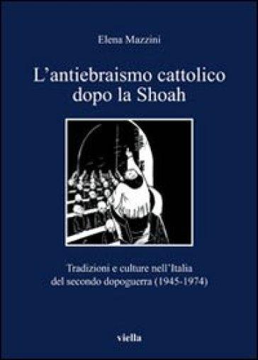 L'antiebraismo cattolico dopo la Shoah. Tradizioni e culture nell'Italia del secondo dopoguerra (1945-1974) - Elena Mazzini |