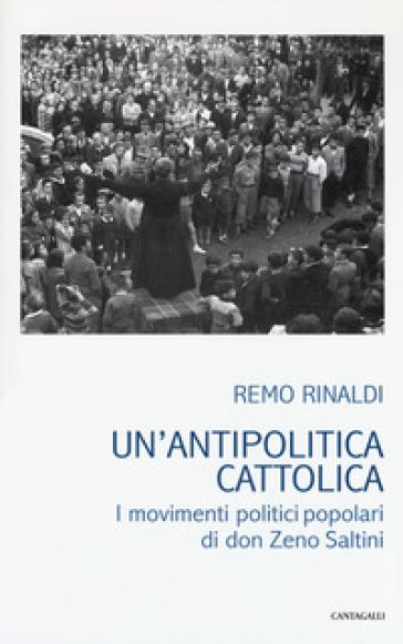 Un'antipolitica cattolica. I movimenti politici popolari di don Zeno Saltini - Remo Rinaldi   Kritjur.org