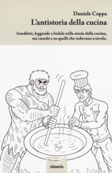 L'antistoria della cucina. Aneddoti, leggende e bufale sulla storia della cucina, sui cuochi e su quelli che sedevano a tavola - Daniele Coppa |