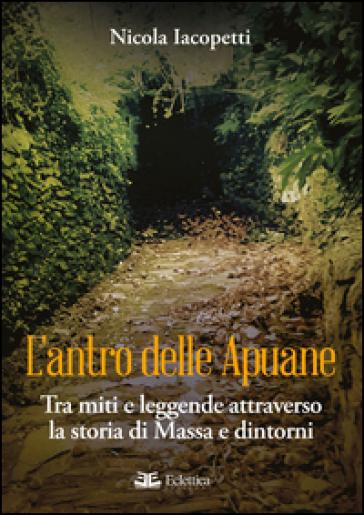 L'antro delle Apuane. Tra miti e leggende attraverso la storia di Massa e dintorni - Nicola Iacopetti |