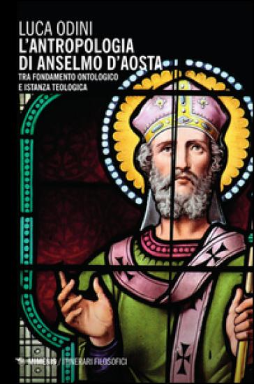 L'antropologia di Anselmo d'Aosta. Tra fondamento ontologico e istanza teologica - Luca Odini | Rochesterscifianimecon.com