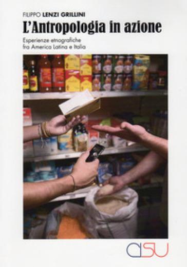 L'antropologia in azione. Esperienze etnografiche fra America Latina e Italia - Filippo Lenzi Grillini pdf epub