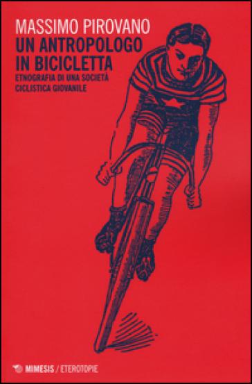 Un antropologo in bicicletta. Etnografia di una società ciclistica giovanile - Massimo Pirovano |