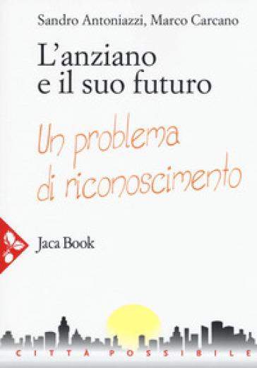 L'anziano e il suo futuro. Un problema di riconoscimento - Sandro Antoniazzi   Ericsfund.org