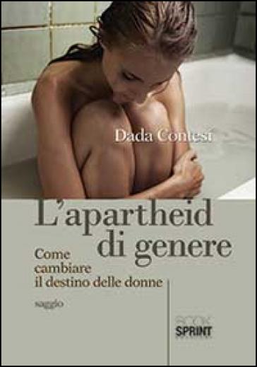 L'apartheid di genere. Come cambiare il destino delle donne - Dada Contesi |