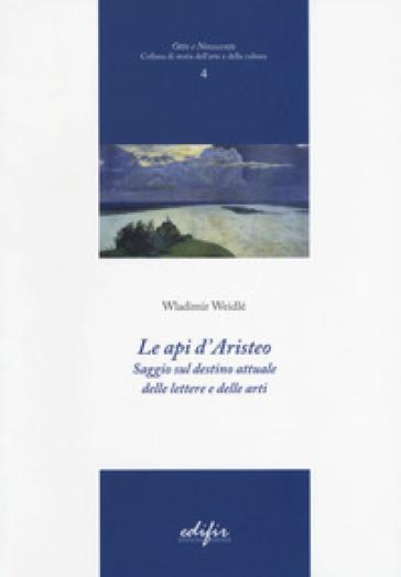 Le api d'Aristeo. Saggio sul destino attuale delle lettere e delle arti - Wladimir Weidlé | Thecosgala.com