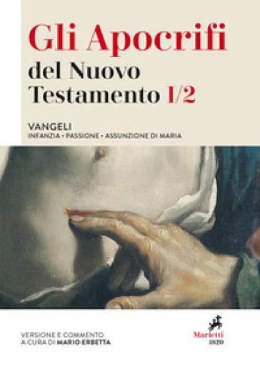 Gli apocrifi del Nuovo Testamento. 1/2: Vangeli. Infanzia, Passione, Assunzione di Maria - M. Erbetta |