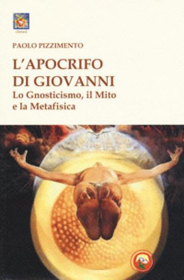 L'apocrifo di Giovanni. Lo gnosticismo, il mito e la metafisica - Paolo Pizzimento |