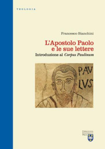 L'apostolo Paolo e le sue lettere. Introduzione al «Corpus Paulinum». Ediz. critica - Francesco Bianchini  