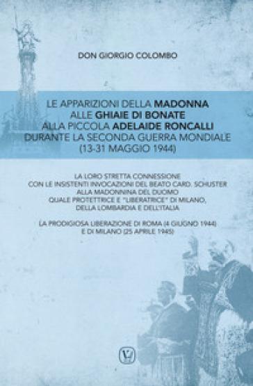 Le apparizioni della Madonna alle Ghiaie di Bonate alla piccola Adelaide Roncalli durante la seconda guerra mondiale (13-31 maggio 1944) - Giorgio Colombo |
