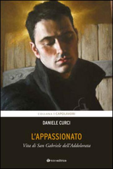 L'appassionato. Vita di San Gabriele dell'Addolorata - Daniele Curci | Kritjur.org