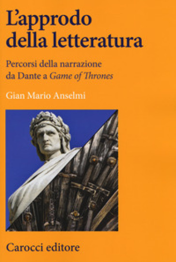 L'approdo della letteratura. Percorsi della narrazione da Dante a «Game of Thrones» - Gian Mario Anselmi | Jonathanterrington.com