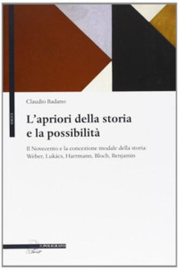 L'apriori della storia e la possibilità. Il Novecento e la concezione modale della storia: Weber, Lukacs, Hartmann, Bloch, Benjamin - Claudio Badano | Kritjur.org