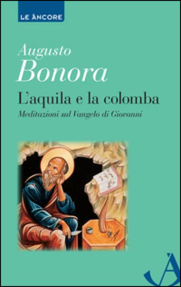L'aquila e la colomba. Meditazioni sul Vangelo di Giovanni - Augusto Bonora |