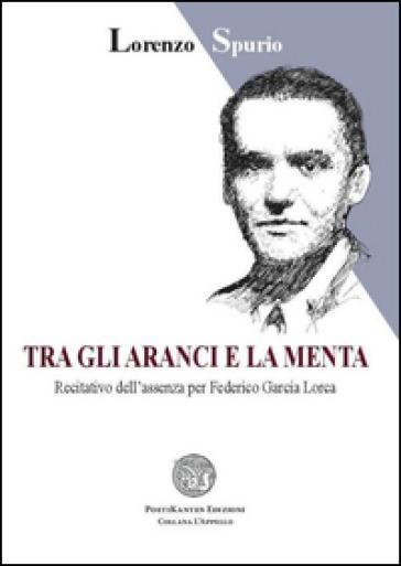 Tra gli aranci e la menta. Recitativo dell'assenza per Federico Garcia Lorca - Lorenzo Spurio | Ericsfund.org