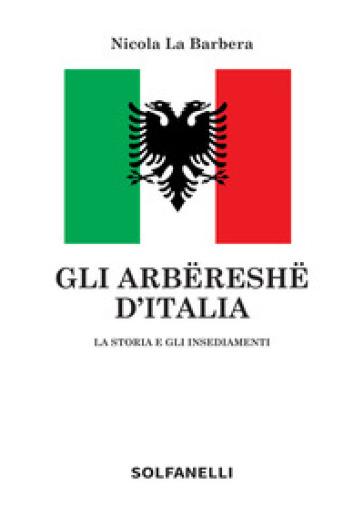 Gli arbereshe d'Italia. La storia e gli insediamenti - Nicola La Barbera |