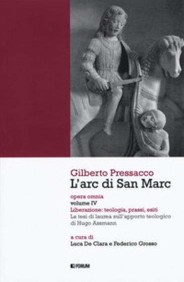 L'arc di san Marc. Opera omnia. 4: Liberazione: teologia, prassi, esiti. La tesi di laurea sull'apporto teologico di Hugo Assmann - Gilberto Pressacco |
