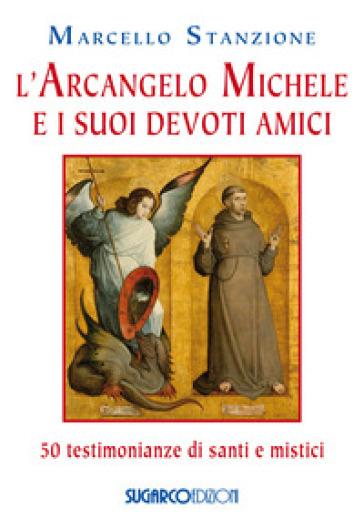 L'arcangelo Michele e i suoi devoti amici. 50 testimonianze di santi e mistici - Marcello Stanzione | Kritjur.org