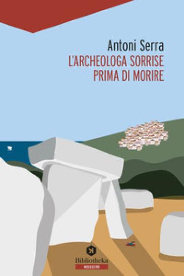 L'archeologa sorrise prima di morire - Antoni Serra |