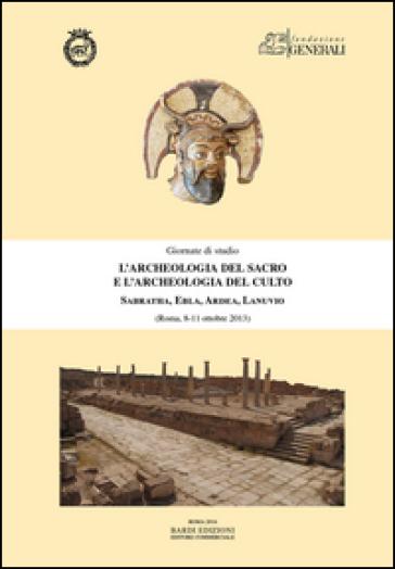 L'archeologia del sacro e l'archeologia del culto. Sabratha, Ebla, Ardea, Lanuvio. Giornate di Studio (Roma, 8-11 ottobre 2013)