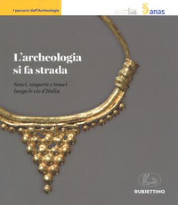 L'archeologia si fa strada. Scavi, scoperte e tesori lungo le vie d'Italia