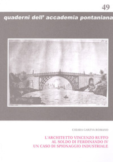 L'architetto Vincenzo Ruffo al soldo di Ferdinando IV un caso di spionaggio industriale - Chiara Garzya Romano |