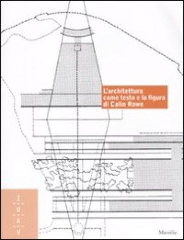 L'architettura come testo e la figura di Colin Rowe. Ediz. italiana e inglese - F. Pagano |