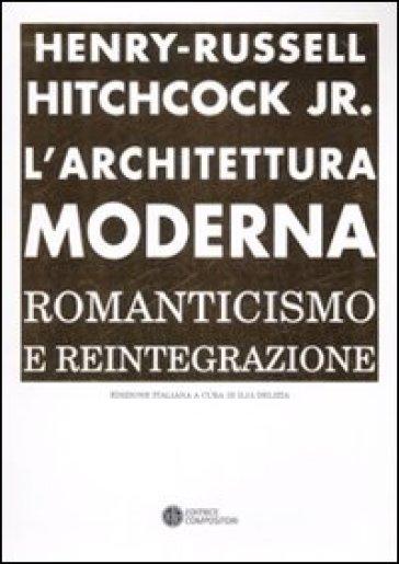 L'architettura moderna. Romanticismo e reintegrazione - Henry-Russell Hitchcock  