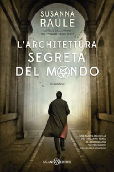 L'architettura segreta del mondo. Un'inchiesta del commissario Sensi - Susanna Raule  