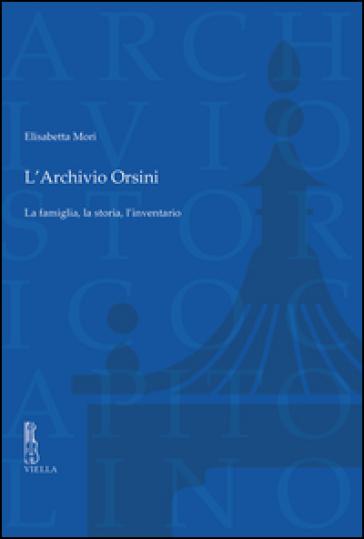 L'archivio Orsini. La famiglia, la storia, l'inventario - Elisabetta Mori |