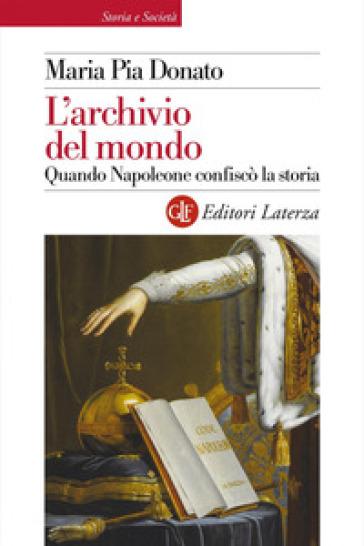 L'archivio del mondo. Quando Napoleone confiscò la storia - Maria Pia Donato |