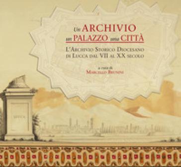 Un archivio, un palazzo, una città. L'archivio storico diocesano di Lucca dal VII al XX secolo - M. Brunini |