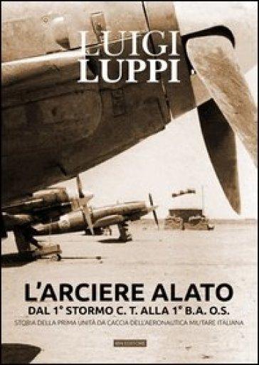 L'arciere alato dal 1° stormo C.T. alla 1° B.A.O.S. Storia della prima unità da caccia dell'aeronautica militare italiana - Luigi Luppi | Ericsfund.org