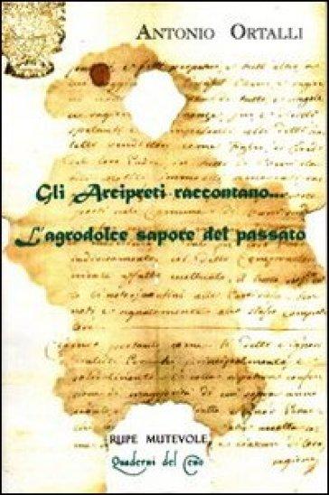 Gli arcipreti raccontano... L'agrodolce sapore del passato. Dialoghi su frammenti d'archivio - Antonio Ortalli  