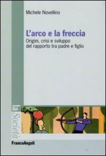L'arco e la freccia. Origini, crisi e sviluppo del rapporto tra padre e figlio - Michele Novellino |