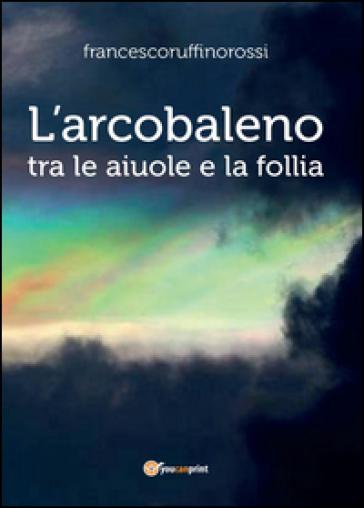 L'arcobaleno. Tra le aiuole e la follia - Francesco Ruffino Rossi |