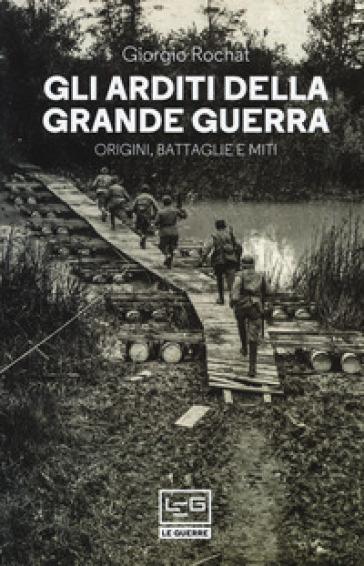 Gli arditi della grande guerra. Origini, battaglie e miti - Giorgio Rochat | Jonathanterrington.com
