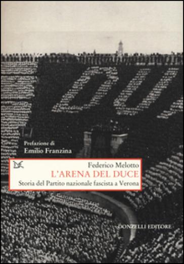 L'arena del Duce. Storia del Partito Nazionale Fascista a Verona - Federico Melotto |