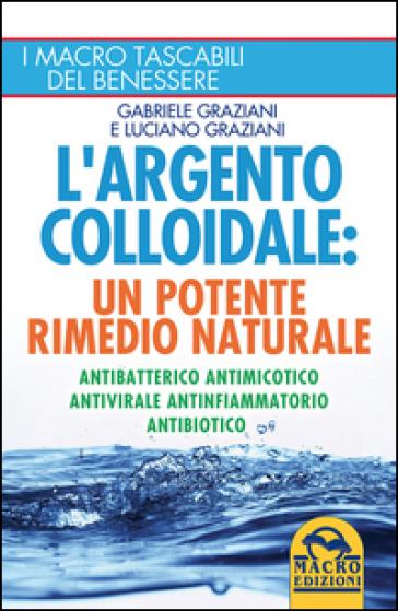 L'argento colloidale. Un potente rimedio naturale - Gabriele Graziani   Rochesterscifianimecon.com