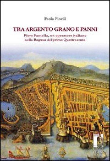 Tra argento, grano e panni. Piero Pantella, un operatore italiano nella Ragusa del primo quattrocento - Paola Pinelli  