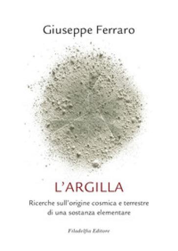 L'argilla. Ricerche sull'origine cosmica e terrestre di una sostanza elementare - Giuseppe Ferraro   Thecosgala.com