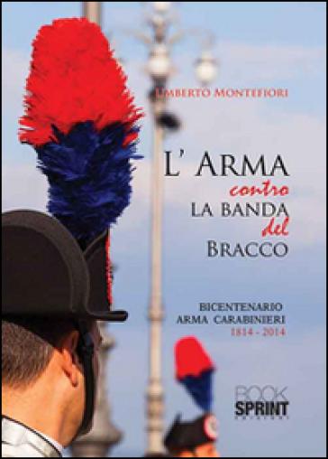 L'arma contro la banda del bracco. Bicentenario arma dei carabineiri 1814-2014 - Umberto Montefiori  